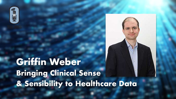 Tech Tonics: Griffin Weber – Bringing Clinical Sense & Sensibility to Healthcare Data